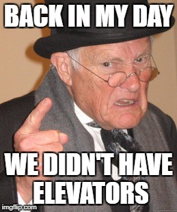 Back In My Day Meme | BACK IN MY DAY WE DIDN'T HAVE ELEVATORS | image tagged in memes,back in my day | made w/ Imgflip meme maker