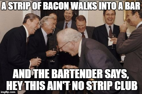 Laughing Men In Suits Meme | A STRIP OF BACON WALKS INTO A BAR AND THE BARTENDER SAYS, HEY THIS AIN'T NO STRIP CLUB | image tagged in memes,laughing men in suits | made w/ Imgflip meme maker