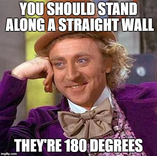 Creepy Condescending Wonka Meme | YOU SHOULD STAND ALONG A STRAIGHT WALL THEY'RE 180 DEGREES | image tagged in memes,creepy condescending wonka | made w/ Imgflip meme maker