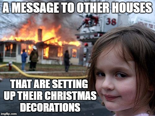 Disaster Girl Meme | A MESSAGE TO OTHER HOUSES THAT ARE SETTING UP THEIR CHRISTMAS DECORATIONS | image tagged in memes,disaster girl | made w/ Imgflip meme maker