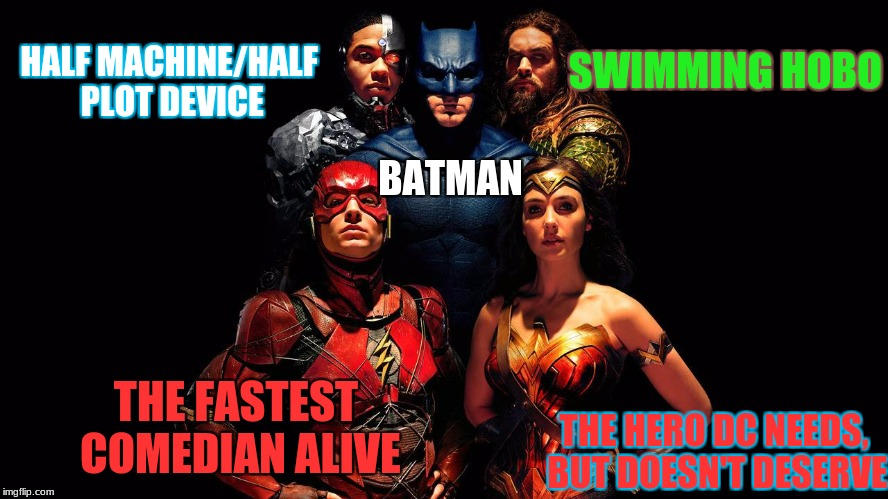The League of Potential Successes | BATMAN THE HERO DC NEEDS, BUT DOESN'T DESERVE SWIMMING HOBO THE FASTEST COMEDIAN ALIVE HALF MACHINE/HALF PLOT DEVICE | image tagged in justice league,dc,memes | made w/ Imgflip meme maker