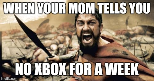 Sparta Leonidas Meme | WHEN YOUR MOM TELLS YOU NO XBOX FOR A WEEK | image tagged in memes,sparta leonidas | made w/ Imgflip meme maker