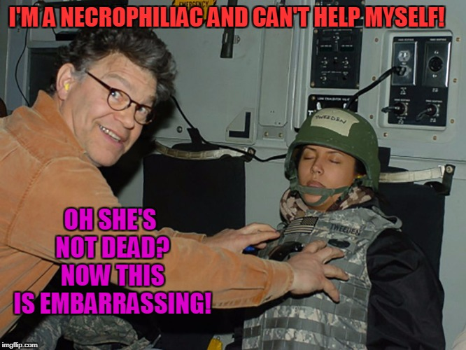 Is That Camera On?  | I'M A NECROPHILIAC AND CAN'T HELP MYSELF! OH SHE'S NOT DEAD? NOW THIS IS EMBARRASSING! | image tagged in al franken leeann tweeden,necrophilia | made w/ Imgflip meme maker