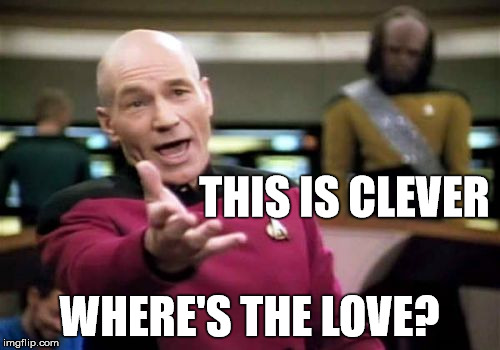 Picard Wtf Meme | THIS IS CLEVER WHERE'S THE LOVE? | image tagged in memes,picard wtf | made w/ Imgflip meme maker