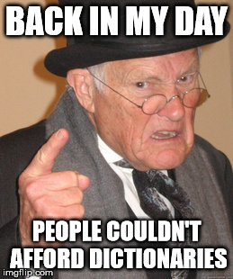 Back In My Day Meme | BACK IN MY DAY PEOPLE COULDN'T AFFORD DICTIONARIES | image tagged in memes,back in my day | made w/ Imgflip meme maker