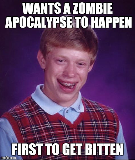 Bad Luck Brian Meme | WANTS A ZOMBIE APOCALYPSE TO HAPPEN FIRST TO GET BITTEN | image tagged in memes,bad luck brian | made w/ Imgflip meme maker