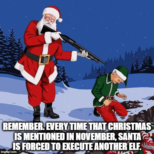 REMEMBER. EVERY TIME THAT CHRISTMAS IS MENTIONED IN NOVEMBER, SANTA IS FORCED TO EXECUTE ANOTHER ELF. | image tagged in santa shooting elf | made w/ Imgflip meme maker