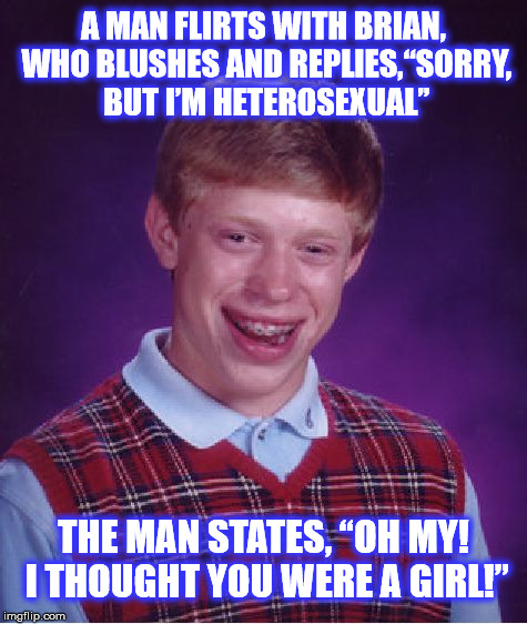 "Brian's Admirer  | A MAN FLIRTS WITH BRIAN, WHO BLUSHES AND REPLIES,""SORRY, BUT I'M HETEROSEXUAL"" THE MAN STATES, ""OH MY! I THOUGHT YOU WERE A GIRL!"" 
