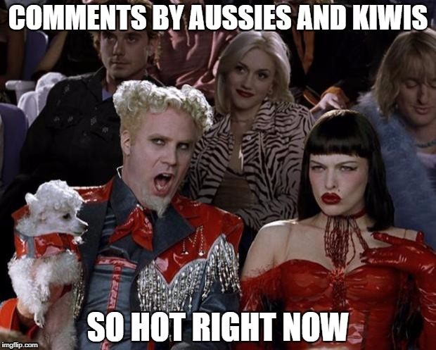 Mugatu So Hot Right Now Meme | COMMENTS BY AUSSIES AND KIWIS SO HOT RIGHT NOW | image tagged in memes,mugatu so hot right now | made w/ Imgflip meme maker
