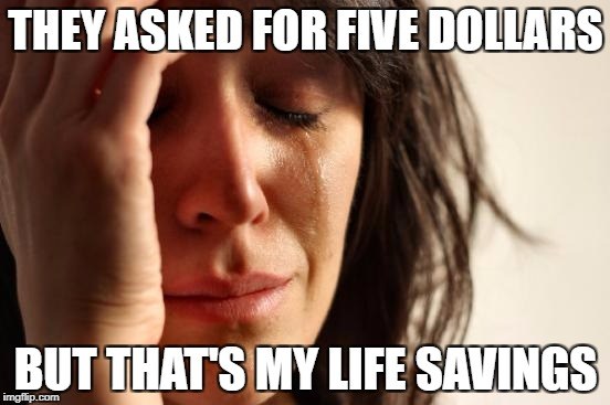 First World Problems Meme | THEY ASKED FOR FIVE DOLLARS BUT THAT'S MY LIFE SAVINGS | image tagged in memes,first world problems | made w/ Imgflip meme maker