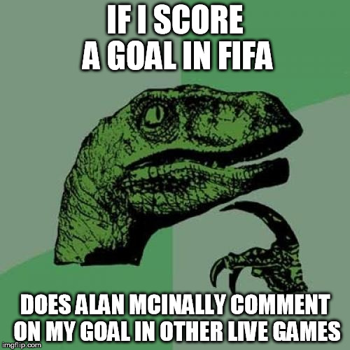 Philosoraptor Meme | IF I SCORE A GOAL IN FIFA DOES ALAN MCINALLY COMMENT ON MY GOAL IN OTHER LIVE GAMES | image tagged in memes,philosoraptor | made w/ Imgflip meme maker