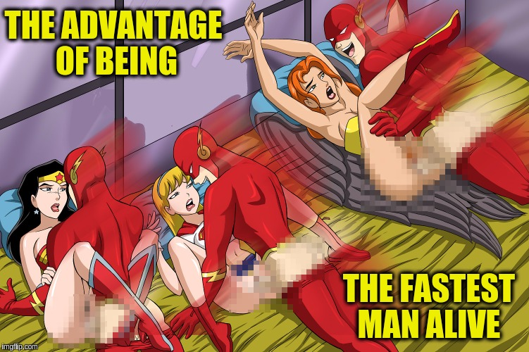 Superhero Week  & NSFW Weekend combined, a bunch of super pervs event. | THE ADVANTAGE OF BEING THE FASTEST MAN ALIVE | image tagged in memes,superhero week,nsfw weekend,the flash,orgy,funny | made w/ Imgflip meme maker