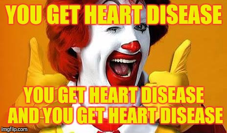 McDonalds is like | YOU GET HEART DISEASE YOU GET HEART DISEASE AND YOU GET HEART DISEASE | image tagged in ronald mcdonald,dieting | made w/ Imgflip meme maker