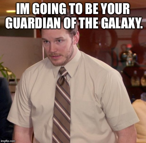 Afraid To Ask Andy Meme | IM GOING TO BE YOUR GUARDIAN OF THE GALAXY. | image tagged in memes,afraid to ask andy | made w/ Imgflip meme maker