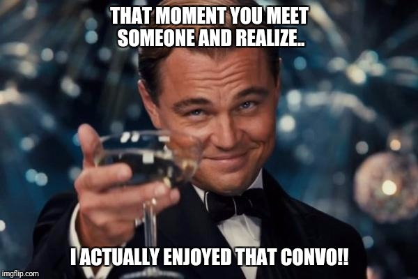 Leonardo Dicaprio Cheers Meme | THAT MOMENT YOU MEET SOMEONE AND REALIZE.. I ACTUALLY ENJOYED THAT CONVO!! | image tagged in memes,leonardo dicaprio cheers | made w/ Imgflip meme maker
