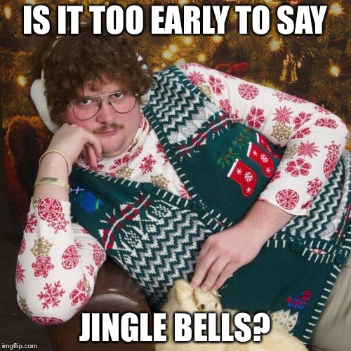 IS IT TOO EARLY TO SAY JINGLE BELLS? | image tagged in christmas,memes | made w/ Imgflip meme maker