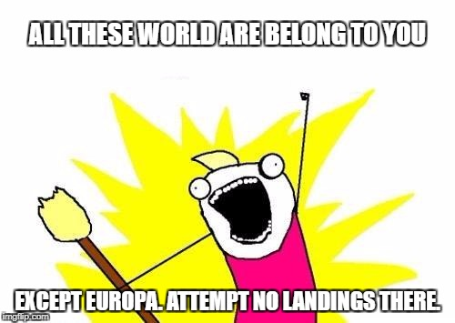 X All The Y Meme | ALL THESE WORLD ARE BELONG TO YOU EXCEPT EUROPA. ATTEMPT NO LANDINGS THERE. | image tagged in memes,x all the y | made w/ Imgflip meme maker