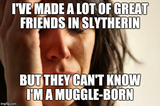 First World Problems Meme | I'VE MADE A LOT OF GREAT FRIENDS IN SLYTHERIN BUT THEY CAN'T KNOW I'M A MUGGLE-BORN | image tagged in memes,first world problems | made w/ Imgflip meme maker