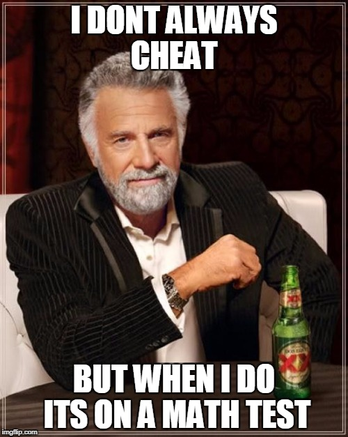 The Most Interesting Man In The World Meme | I DONT ALWAYS CHEAT BUT WHEN I DO ITS ON A MATH TEST | image tagged in memes,the most interesting man in the world | made w/ Imgflip meme maker