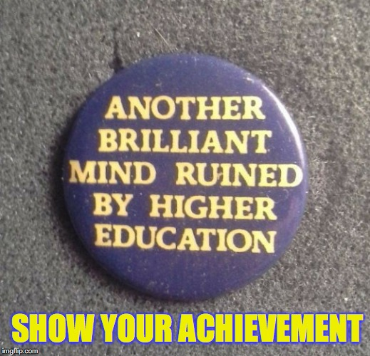 Wear It With Pride | SHOW YOUR ACHIEVEMENT | image tagged in education,mind control | made w/ Imgflip meme maker