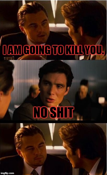 Inception Meme | I AM GOING TO KILL YOU. NO SHIT | image tagged in memes,inception | made w/ Imgflip meme maker