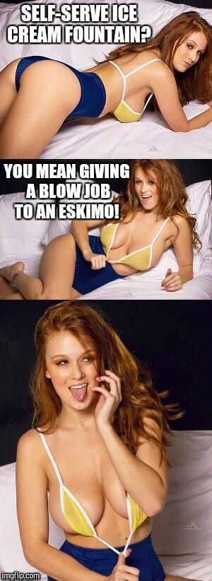 NSFW Weekend, an isayisay, Jessica_ & JBmemegeek event! Nov 17 - 19  | SELF-SERVE ICE CREAM FOUNTAIN? YOU MEAN GIVING A BLOW JOB TO AN ESKIMO! | image tagged in redhead girl joke template,nsfw,nsfw weekend,jbmemegeek,sexy women,hot girl | made w/ Imgflip meme maker