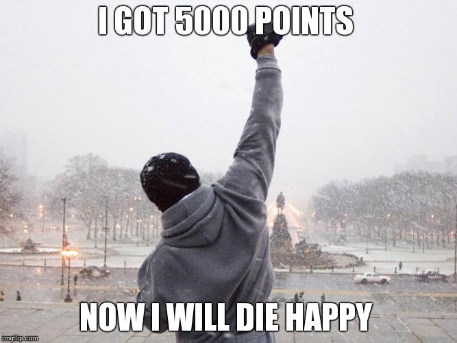 rocky fist pump on steps | I GOT 5000 POINTS NOW I WILL DIE HAPPY | image tagged in rocky fist pump on steps | made w/ Imgflip meme maker