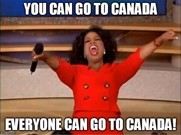 Oprah You Get A Meme | YOU CAN GO TO CANADA EVERYONE CAN GO TO CANADA! | image tagged in memes,oprah you get a | made w/ Imgflip meme maker
