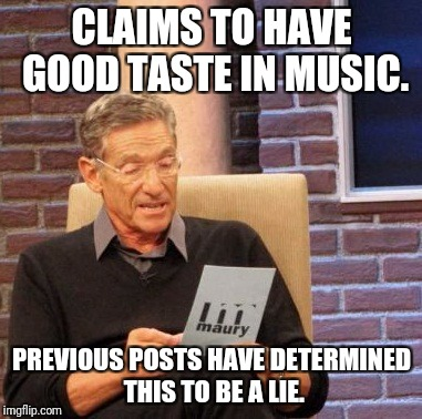 Maury Lie Detector Meme | CLAIMS TO HAVE GOOD TASTE IN MUSIC. PREVIOUS POSTS HAVE DETERMINED THIS TO BE A LIE. | image tagged in memes,maury lie detector | made w/ Imgflip meme maker