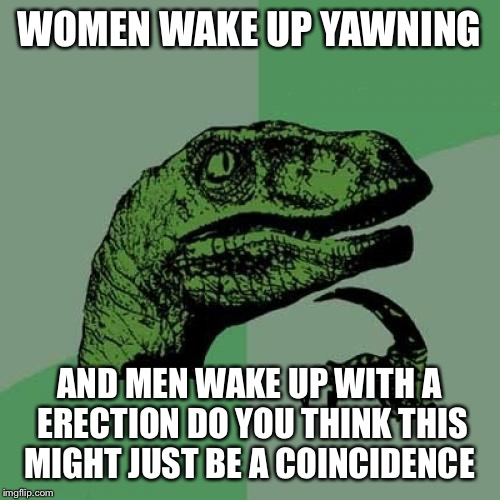 NSFW weekend a isayisay and jbmemegeek event | WOMEN WAKE UP YAWNING AND MEN WAKE UP WITH A ERECTION DO YOU THINK THIS MIGHT JUST BE A COINCIDENCE | image tagged in memes,philosoraptor,nsfw,isayisay,jbmemegeek | made w/ Imgflip meme maker