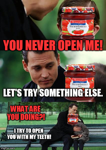 try open the jam! | YOU NEVER OPEN ME! LET'S TRY SOMETHING ELSE. WHAT ARE YOU DOING?! I TRY TO OPEN YOU WITH MY TEETH! | image tagged in memes,finding neverland,jam,teeth,evil,evil jam | made w/ Imgflip meme maker