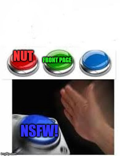 Announcing NSFW Weekend, a Jessica_, JBmemegeek and isayisay event Nov 17-19th. I'm too involved in this... I miss my nut | NUT NSFW! FRONT PAGE | image tagged in red green blue buttons,memes,dank memes,nsfw weekend | made w/ Imgflip meme maker
