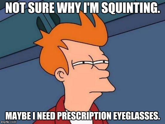 Is He Blind or Something? | NOT SURE WHY I'M SQUINTING. MAYBE I NEED PRESCRIPTION EYEGLASSES. | image tagged in memes,futurama fry,glasses,squint | made w/ Imgflip meme maker