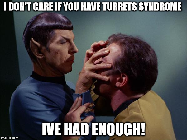 Spock Mind Meld | I DON'T CARE IF YOU HAVE TURRETS SYNDROME IVE HAD ENOUGH! | image tagged in spock mind meld | made w/ Imgflip meme maker