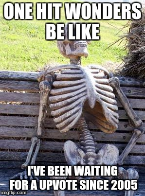 Waiting Skeleton Meme | ONE HIT WONDERS BE LIKE I'VE BEEN WAITING FOR A UPVOTE SINCE 2005 | image tagged in memes,waiting skeleton | made w/ Imgflip meme maker