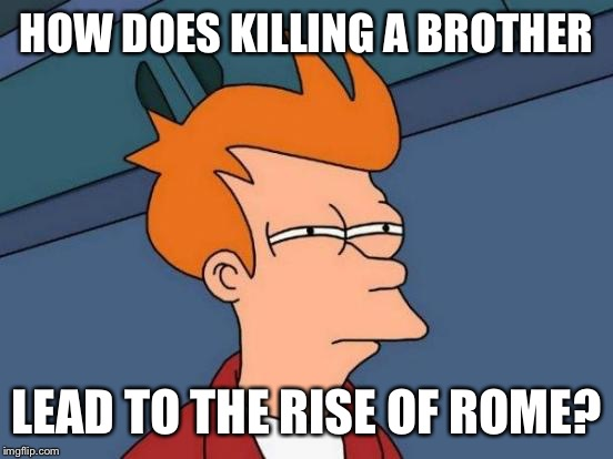 Futurama Fry Meme | HOW DOES KILLING A BROTHER LEAD TO THE RISE OF ROME? | image tagged in memes,futurama fry | made w/ Imgflip meme maker