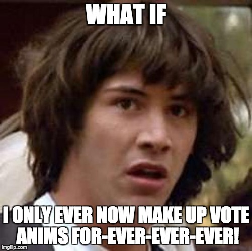 Conspiracy Keanu Meme | WHAT IF I ONLY EVER NOW MAKE UP VOTE ANIMS FOR-EVER-EVER-EVER! | image tagged in memes,conspiracy keanu | made w/ Imgflip meme maker
