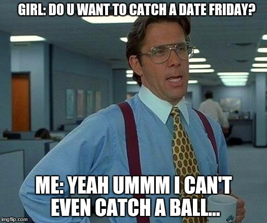 That Would Be Great Meme | GIRL: DO U WANT TO CATCH A DATE FRIDAY? ME: YEAH UMMM I CAN'T EVEN CATCH A BALL... | image tagged in memes,that would be great | made w/ Imgflip meme maker