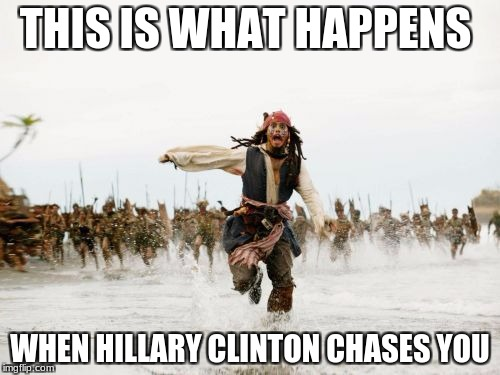 Jack Sparrow Being Chased Meme | THIS IS WHAT HAPPENS WHEN HILLARY CLINTON CHASES YOU | image tagged in memes,jack sparrow being chased | made w/ Imgflip meme maker