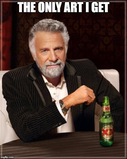 The Most Interesting Man In The World Meme | THE ONLY ART I GET | image tagged in memes,the most interesting man in the world | made w/ Imgflip meme maker