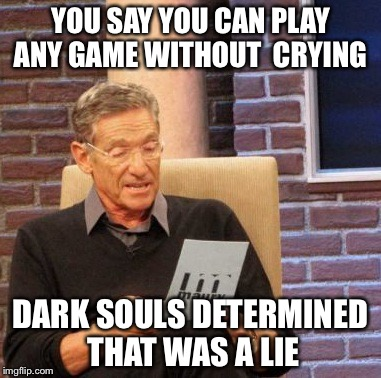 Maury Lie Detector Meme | YOU SAY YOU CAN PLAY ANY GAME WITHOUT  CRYING DARK SOULS DETERMINED THAT WAS A LIE | image tagged in memes,maury lie detector | made w/ Imgflip meme maker