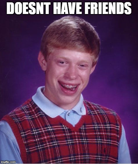 Bad Luck Brian Meme | DOESNT HAVE FRIENDS | image tagged in memes,bad luck brian | made w/ Imgflip meme maker