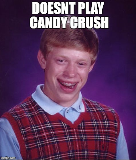 Bad Luck Brian Meme | DOESNT PLAY CANDY CRUSH | image tagged in memes,bad luck brian | made w/ Imgflip meme maker