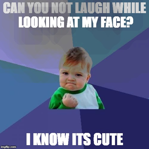 Success Kid Meme | CAN YOU NOT LAUGH WHILE LOOKING AT MY FACE? I KNOW ITS CUTE | image tagged in memes,success kid | made w/ Imgflip meme maker