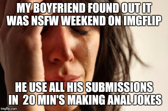 NSFW weekend  | MY BOYFRIEND FOUND OUT IT WAS NSFW WEEKEND ON IMGFLIP HE USE ALL HIS SUBMISSIONS IN  20 MIN'S MAKING ANAL JOKES | image tagged in memes,first world problems,nsfw,nsfw weekend | made w/ Imgflip meme maker