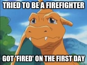 Get it get it i didnt want to make a joke but,i saw the fired thing and that was a joke. | TRIED TO BE A FIREFIGHTER GOT 'FIRED' ON THE FIRST DAY | image tagged in charizard | made w/ Imgflip meme maker