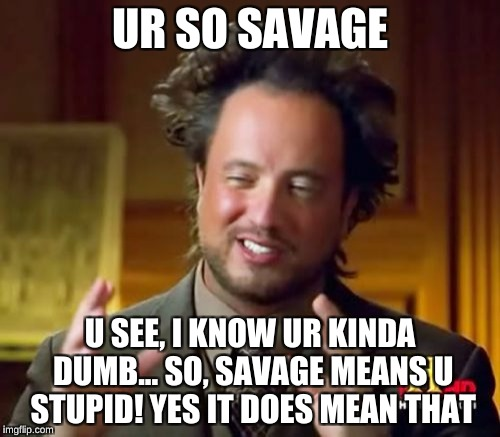 Ancient Aliens Meme | UR SO SAVAGE U SEE, I KNOW UR KINDA DUMB... SO, SAVAGE MEANS U STUPID! YES IT DOES MEAN THAT | image tagged in memes,ancient aliens | made w/ Imgflip meme maker