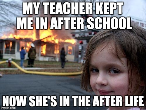 Disaster Girl Meme | MY TEACHER KEPT ME IN AFTER SCHOOL NOW SHE'S IN THE AFTER LIFE | image tagged in memes,disaster girl | made w/ Imgflip meme maker