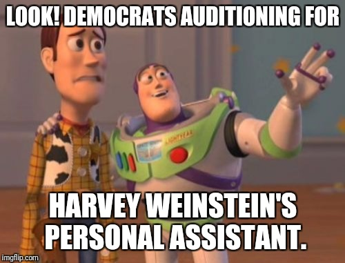 X, X Everywhere Meme | LOOK! DEMOCRATS AUDITIONING FOR HARVEY WEINSTEIN'S PERSONAL ASSISTANT. | image tagged in memes,x x everywhere | made w/ Imgflip meme maker