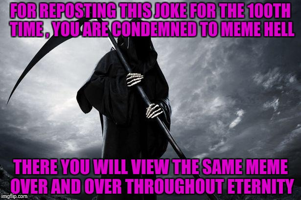 Grim Reaper | FOR REPOSTING THIS JOKE FOR THE 100TH TIME , YOU ARE CONDEMNED TO MEME HELL THERE YOU WILL VIEW THE SAME MEME OVER AND OVER THROUGHOUT ETERN | image tagged in grim reaper | made w/ Imgflip meme maker